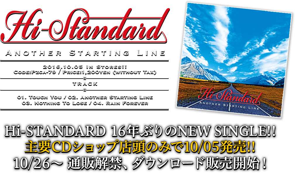 Hi-STANDARD [Another Starting Line] 2016.10.05 in stores!! PZCA-79 / 1,200yen(without tax) / Track: 01. Touch You / 02. Another Starting Line / 03. Nothing To Lose / 04. Rain Forever | Hi-STANDARD 16年ぶりのNEW SINGLE!!主要CDショップ店頭のみで本日より発売!!10/26〜 通販解禁、ダウンロード販売開始!※10/26まではCDショップ店頭のみの発売になります。