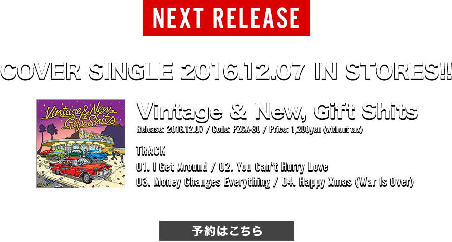 [NEXT RELEASE] 2016.12.07 COVER SINGLE 発売決定!! Release: 2016.12.07 / Code: PZCA-80 / Price: 1,200yen(without tax) | TRACK: 01. I Get Around / 02. You Can't Hurry Love / 03. Money Changes Everything / 04. Happy Xmas (War Is Over)